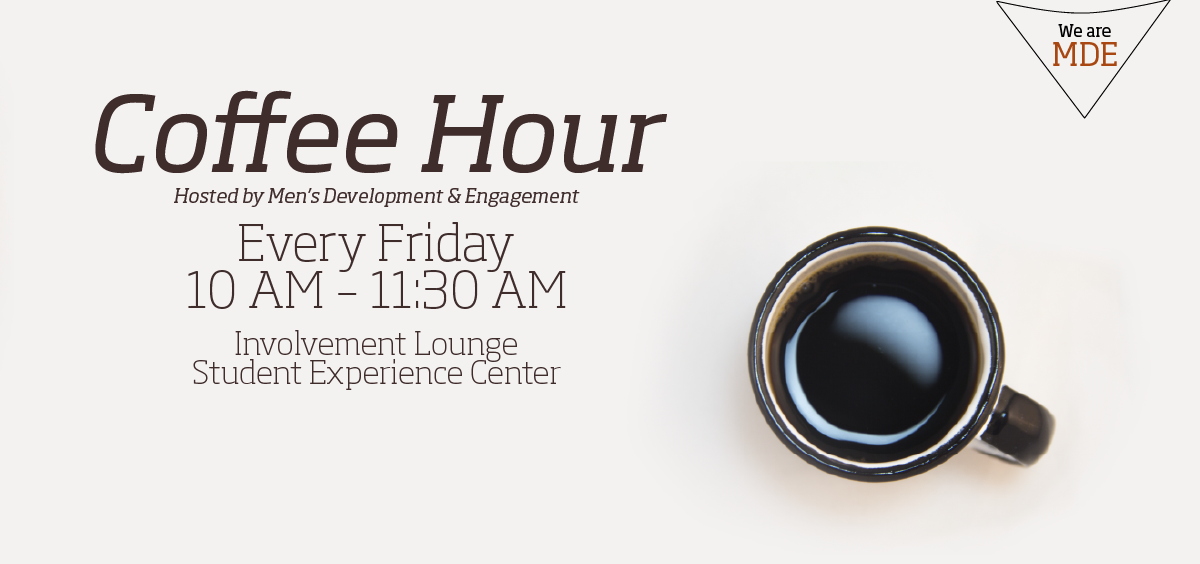 Cup of coffee with a text on the left side: Coffee Hour hosted by Men's Development & Engagement. Every Friday. 10 AM to 11:30 AM. Involvement Lounge, Student Experience Center